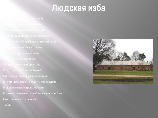 Людская изба Русская мелодия В уме своем я создал мир иной И образов иных сущ...