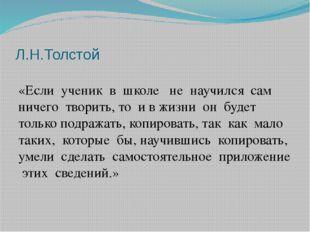 Л.Н.Толстой «Если ученик в школе не научился сам ничего творить, то и в жизни