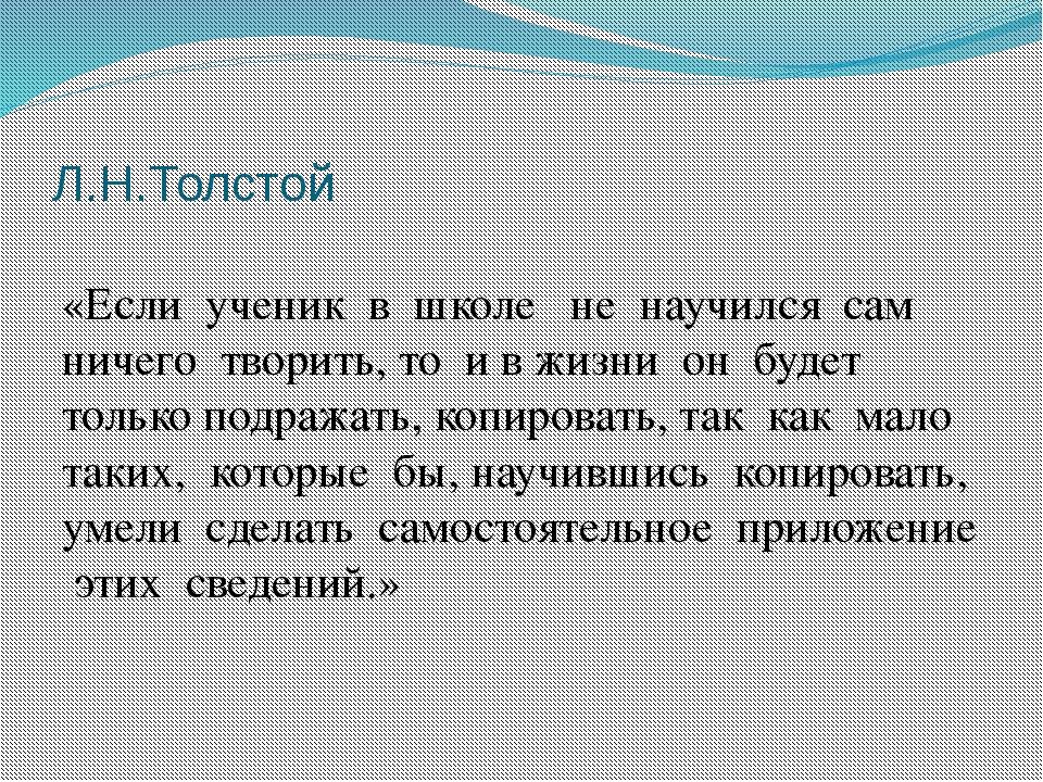Л.Н.Толстой «Если ученик в школе не научился сам ничего творить, то и в жизни...