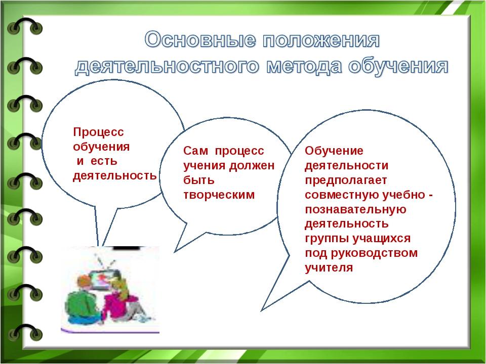 Процесс обучения и есть деятельность Сам процесс учения должен быть творчески...