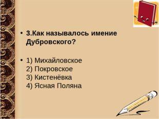 3.Как называлось имение Дубровского? 1) Михайловское 2) Покровское 3) Кистенё