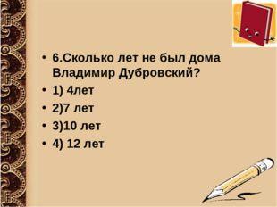 6.Сколько лет не был дома Владимир Дубровский? 1) 4лет 2)7 лет 3)10 лет 4) 12