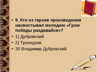 9. Кто из героев произведения насвистывал мелодию «Гром победы раздавайся»? 1