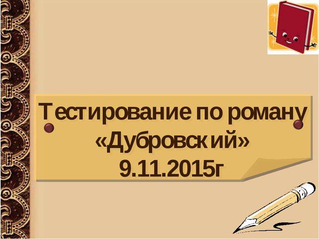 Тестирование по роману «Дубровский» 9.11.2015г