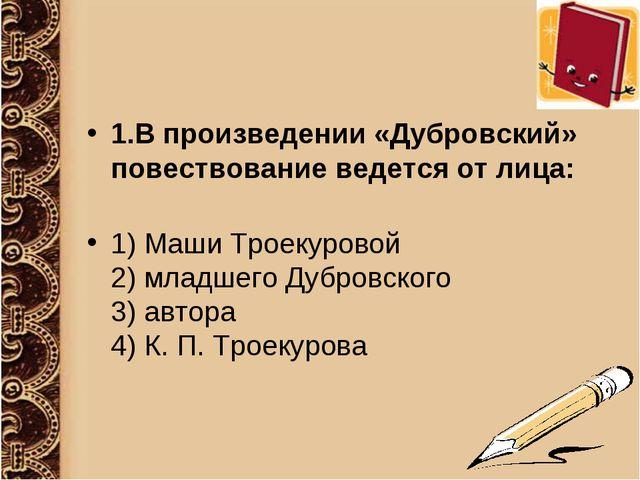 1.В произведении «Дубровский» повествование ведется от лица: 1) Маши Троекуро...