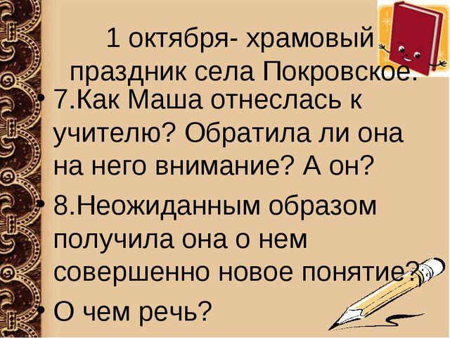 1 октября- храмовый праздник села Покровское. 7.Как Маша отнеслась к учителю?...