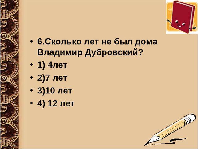 6.Сколько лет не был дома Владимир Дубровский? 1) 4лет 2)7 лет 3)10 лет 4) 12...