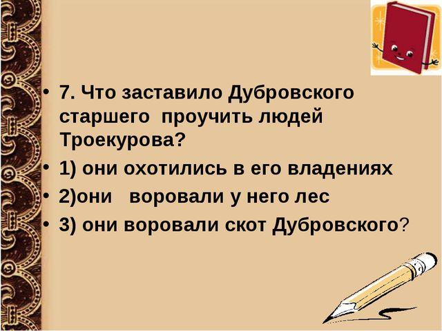 7. Что заставило Дубровского старшего проучить людей Троекурова? 1) они охоти...