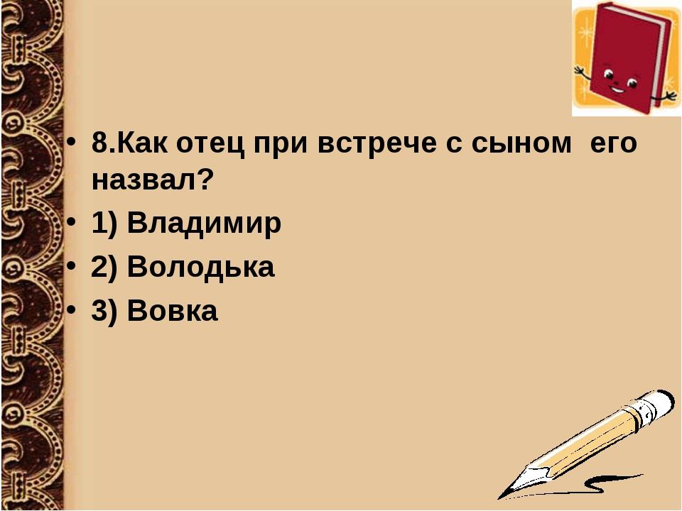 8.Как отец при встрече с сыном его назвал? 1) Владимир 2) Володька 3) Вовка
