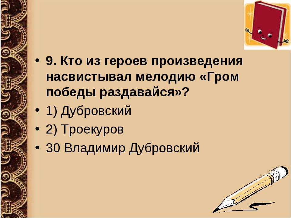 9. Кто из героев произведения насвистывал мелодию «Гром победы раздавайся»? 1...