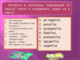 Вставьте в пословицы подходящий по смыслу глагол и определите, нужен ли в нём