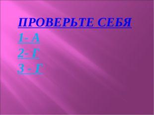 ПРОВЕРЬТЕ СЕБЯ 1- А 2- Г 3 - Г