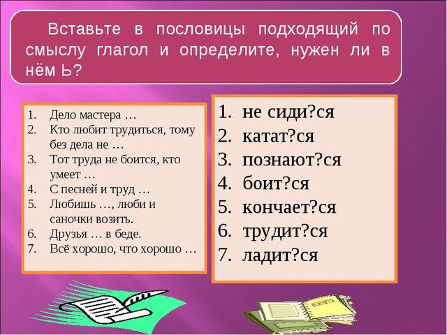 Вставьте в пословицы подходящий по смыслу глагол и определите, нужен ли в нём...