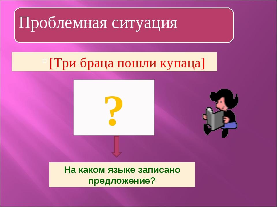 [Три браца пошли купаца] ? На каком языке записано предложение?