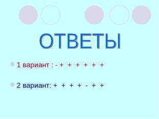 1 вариант : - + + + + + + 2 вариант: + + + + - + +