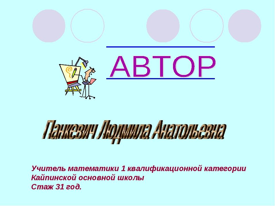 Учитель математики 1 квалификационной категории Кайпинской основной школы Ста...
