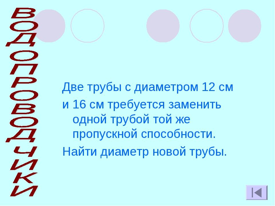 Две трубы с диаметром 12 см и 16 см требуется заменить одной трубой той же пр...
