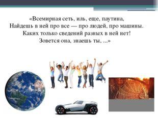 «Всемирная сеть, иль, еще, паутина, Найдешь в ней про все — про людей, про ма