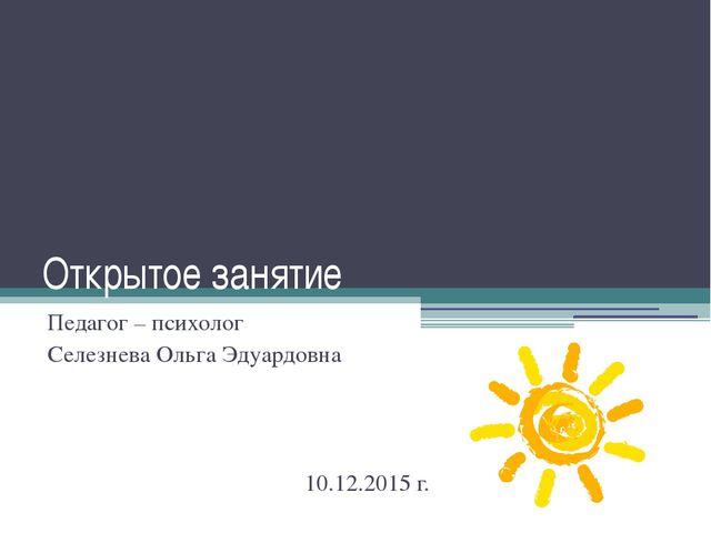 Открытое занятие Педагог – психолог  Селезнева Ольга Эдуардовна