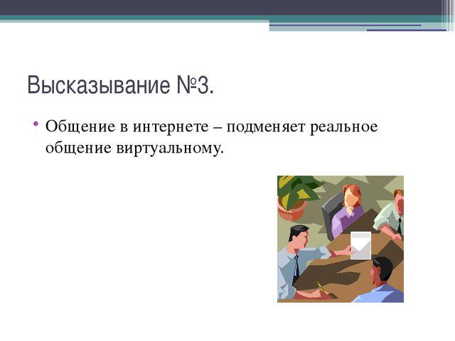 Высказывание №3. Общение в интернете – подменяет реальное общение виртуальному.