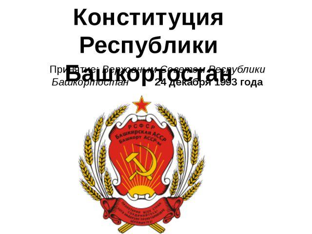 Принятие: Верховным Советом Республики Башкортостан 24 декабря 1993 года Конс...