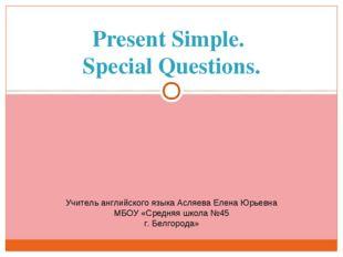 Present Simple. Special Questions. Учитель английского языка Асляева Елена Юр