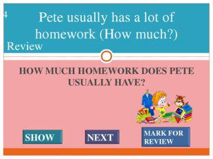 HOW MUCH HOMEWORK DOES PETE USUALLY HAVE? Pete usually has a lot of homework