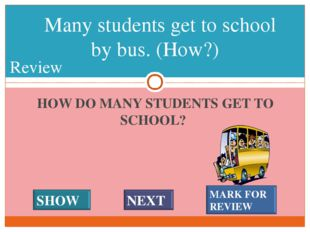 HOW DO MANY STUDENTS GET TO SCHOOL? Many students get to school by bus. (How?