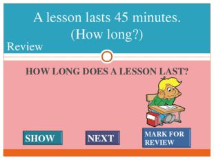 HOW LONG DOES A LESSON LAST? A lesson lasts 45 minutes. (How long?) #* Review
