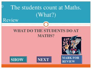 WHAT DO THE STUDENTS DO AT MATHS? The students count at Maths. (What?) #* Rev