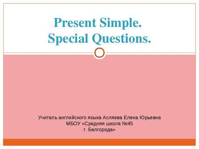 Present Simple. Special Questions. Учитель английского языка Асляева Елена Юр...