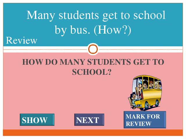HOW DO MANY STUDENTS GET TO SCHOOL? Many students get to school by bus. (How?...