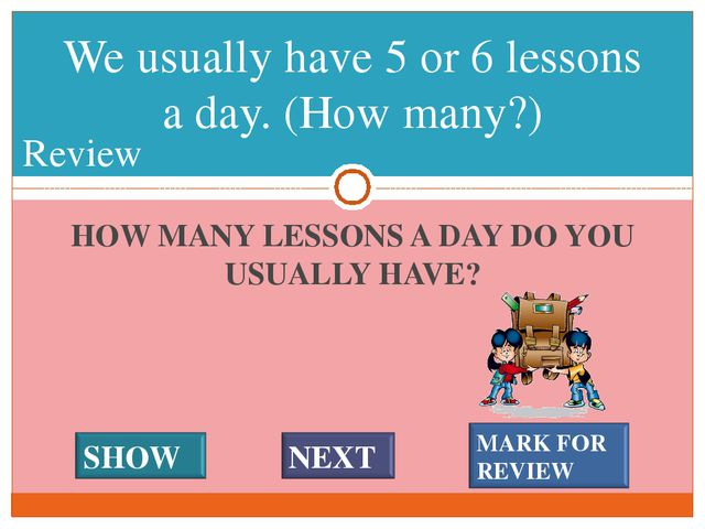HOW MANY LESSONS A DAY DO YOU USUALLY HAVE? We usually have 5 or 6 lessons a...