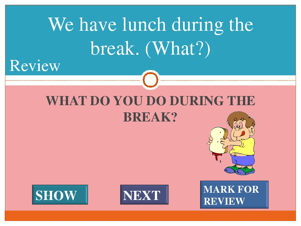 WHAT DO YOU DO DURING THE BREAK? We have lunch during the break. (What?) #* R...