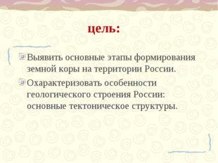 цель: Выявить основные этапы формирования земной коры на территории России. О