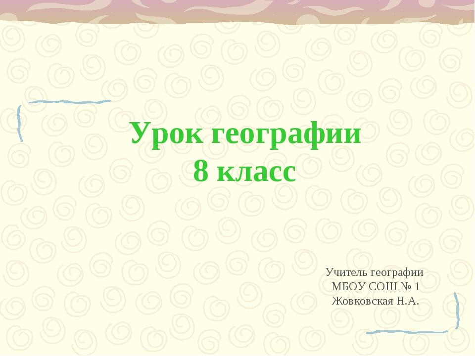 Урок географии 8 класс Учитель географии МБОУ СОШ № 1 Жовковская Н.А.