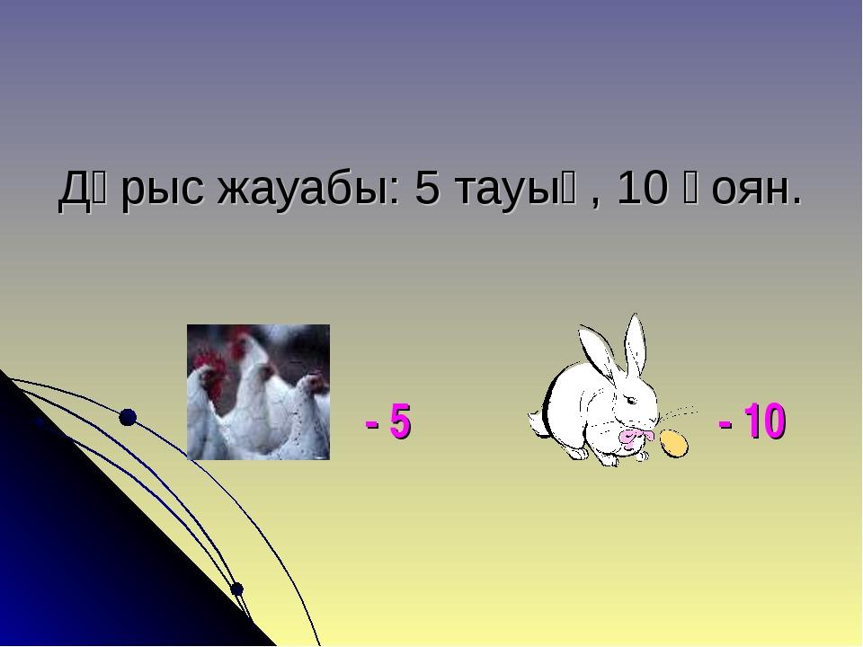 Дұрыс жауабы: 5 тауық, 10 қоян. - 5 - 10