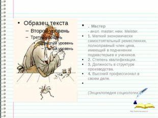 . Мастер -англ.master;нем.Meister. 1. Мелкий экономически самостоятельны