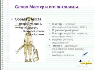 Слово Мастер и его антонимы. Мастер - невежда (Словарь антонимов.2011.) В