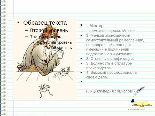 . Мастер -англ.master;нем.Meister. 1. Мелкий экономически самостоятельны...
