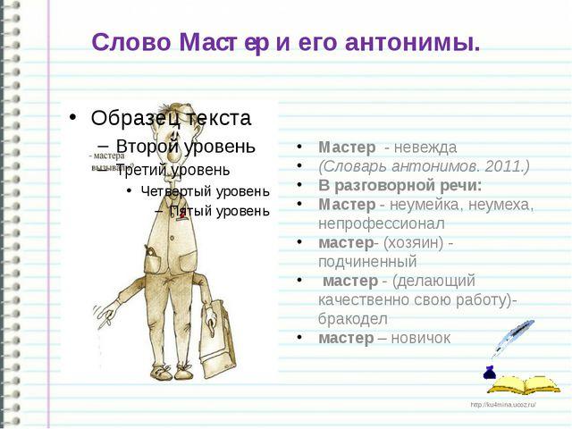 Слово Мастер и его антонимы. Мастер - невежда (Словарь антонимов.2011.) В...