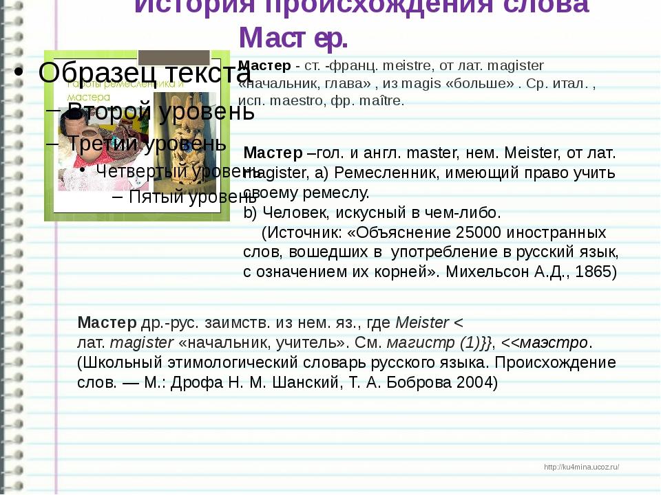 История происхождения слова Мастер. Мастер - ст. -франц. meistre, от лат. mag...