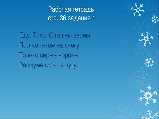 Рабочая тетрадь стр. 36 задание 1 Еду. Тихо. Слышны звоны Под копытом на снег...