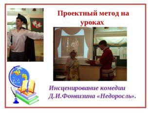Проектный метод на уроках Инсценирование комедии Д.И.Фонвизина «Недоросль».