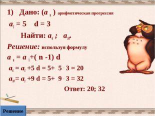 1) Дано: (а n ) арифметическая прогрессия а1 = 5 d = 3 Найти: а6 ; а10. Решен