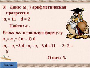 3) Дано: (а n ) арифметическая прогрессия а4 = 11 d = 2 Найти: а1 . Решение: