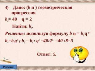 4) Дано: (b n ) геометрическая прогрессия b4= 40 q = 2 Найти: b1. Решение: ис