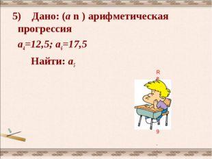 5) Дано: (а n ) арифметическая прогрессия а4=12,5; а6=17,5 Найти: а5
