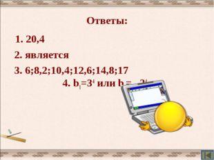 Ответы: 1. 20,4 2. является 3. 6;8,2;10,4;12,6;14,8;17 4. b1=34 или b1= –34