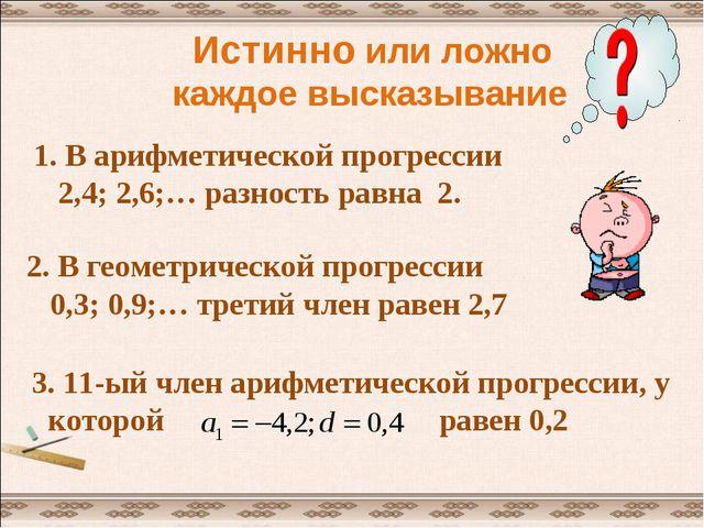 Истинно или ложно каждое высказывание 1. В арифметической прогрессии 2,4; 2,...